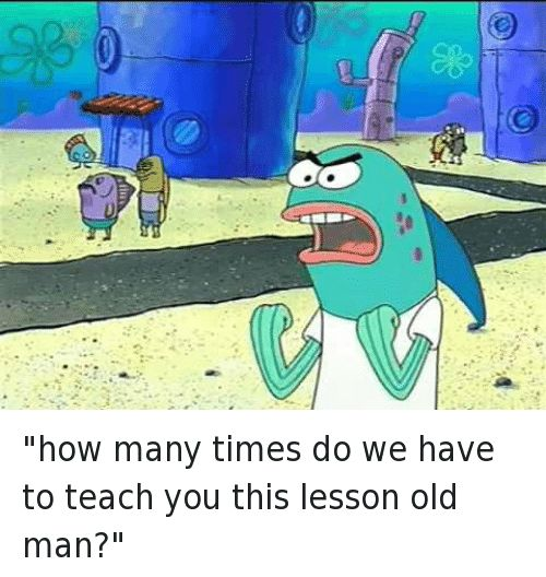 SpongeBob Memes - How Many Times Do We Have to Teach You This Lesson, Old Man?